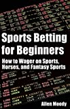 Sports Betting for Beginners: How to Wager on Sports, Horses, and Fantasy Sports