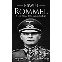 Erwin Rommel: A Life From Beginning to End (World War 2 Biographies Book 3)