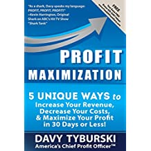 Profit Maximization: 5 Unique Ways to Increase Your Revenue, Decrease Your Costs, and Maximize Your Profit in 30 Days or Less!