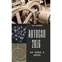 AutoCAD 2016 de Zéro à Héro (AutoCAD 2016 from Zero to Hero t. 1) (French Edition)