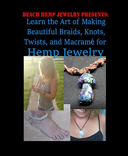 Beach Hemp Jewelry: Learn the Art of Making Beautiful Braids, Knots, Twists, and Macrame for Hemp Jewelry: A craft book for those who want to learn to make handmade hemp jewelry.