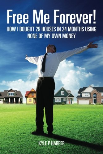Free Me Forever!: How I bought 29 houses in 24 months using NONE of my own money