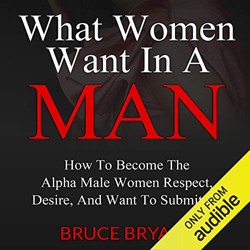 What Women Want in a Man: How to Become the Alpha Male Women Respect Desire and Want to Submit To