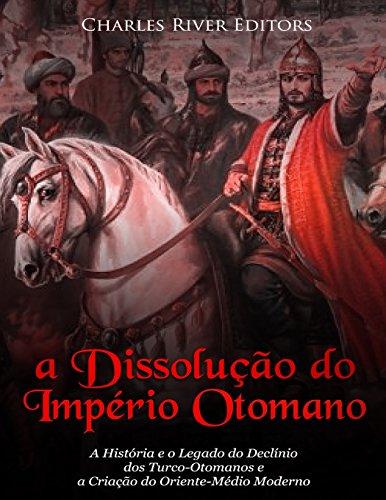 A Dissolução Do Império Otomano: A História E O Legado Do Declínio DOS Turco-Otomanos E a Criação Do Oriente-Médio Moderno
