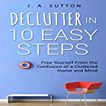 Declutter in 10 Easy Steps: Free Yourself from the Confusion of a Cluttered Home and Mind | J. A. Sutton