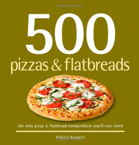 500 Pizzas & Flatbreads: The Only Pizza & Flatbread Compendium You'll Ever Need (500 Cooking (Sellers)) (Best Dosa Pan In India)