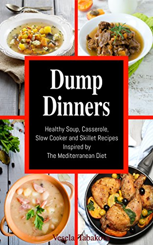 Dump Dinners: Family-Friendly Soup, Casserole, Slow Cooker and Skillet Recipes Inspired by The Mediterranean Diet (Free Bonus Gift): Dump Dinners and One-Pot Meals (Healthy Cooking and Cookbooks)