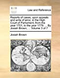 Reports of Cases, upon Appeals and Writs of Error, in the High Court of Parliament; from the Year 1701, to the Year 1779 by Josiah Brown, Vo, Josiah Brown, 1170868177