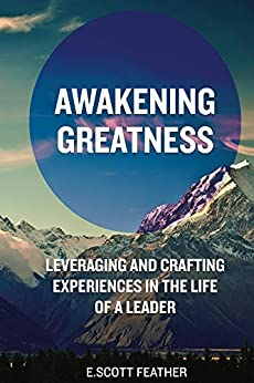 Awakening Greatness: Leveraging and Crafting Experiences in the Life of a Leader by [Feather, E Scott]