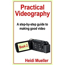 Practical Videography: A step-by-step guide to making good video - Book 2
