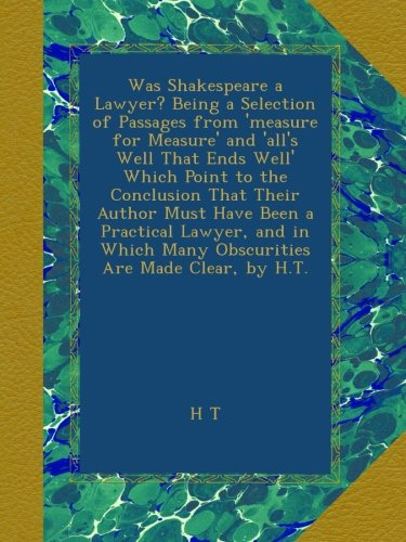 Download Was Shakespeare a Lawyer? Being a Selection of Passages from 'measure for Measure' and 'all's Well That Ends Well' Which Point to the Conclusion That ... Many Obscurities Are Made Clear, by H.T. pdf