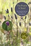 The Prairie in Seed: Identifying Seed-Bearing Prairie Plants in the Upper Midwest (Bur Oak Guide)
