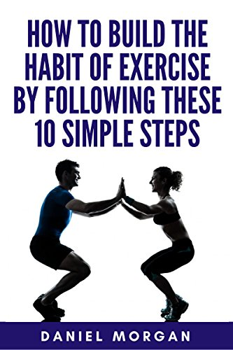 Exercise: How to Build the Habit of Exercise by Following These 10 Simple Steps (Health And Fitness, Self-Discipline, Habit Of Exercise, Psychology of Exercise) (English Edition)