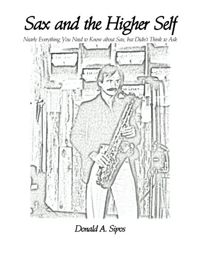 Sax and the Higher Self: Nearly Everything You Need to Know about Sax, but Didn?t Think to Ask