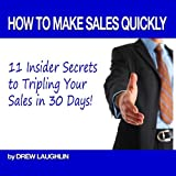 How to Make Sales Quickly - 11 Insider Secrets to Tripling Your Sales in 30 Days!