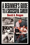 A Beginner's Guide to a Successful Career, David Bragen, 0595663311