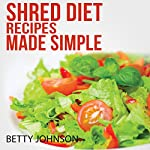 Shred Diet Recipes Made Simple: 50 Surprisingly Simple Recipes following Ian K. Smith's Six Week Cycle Shred Diet Plan | Betty Johnson