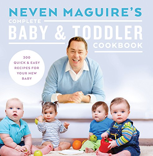 Neven Maguire's Complete Baby and Toddler Cookbook: 200 Quick and Easy Recipes For Your New Baby by Neven Maguire