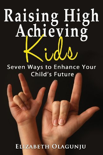 Raising High Achieving Kids: Seven Ways to Enhance Your Child's Future by Olagunju Elizabeth (2013-07-31) Paperback