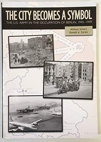 The City Becomes a Symbol: The U.S. Army in the Occupation of Berlin, 1945-1949 (The U.S. Army in the Cold War)