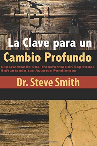 La Clave para un Cambio Profundo: Experientando una Transformacion Espiritual Enfrentando tus Asuntos Pendientes (Spanish Edition) [Dr. Steve Smith] (Tapa Blanda)