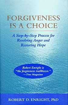 Forgiveness Is a Choice: A Step-by-Step Process for Resolving Anger and Restoring Hope by [Enright, Robert D.]