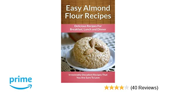 easy almond flour recipes a decadent glutenfree lowcarb alternative to wheat the easy recipe series