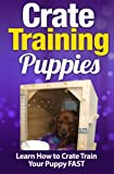 Crate Training Puppies: Learn How to Crate Train Your Puppy FAST (Volume 1)