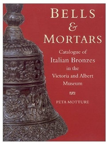 Bells and Mortars: Catalogue of Italian Bronzes in the Victoria and Albert Museum (Victoria and Albert Museum - Mortar Bronze