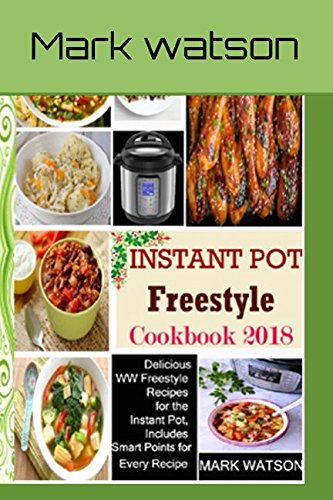 Instant Pot Freestyle Cookbook 2018: Delicious WW Freestyle Recipes For The Instant Pot, Includes Smart Points For Every Recipe by Mark Watson