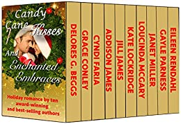 Candy Cane Kisses and Enchanted Embraces: 10 Holiday Romances by Bestselling and Award-Winning Authors by [Faria, Cyndi, James, Jill, James, Addison, Conley, Grace, Miller, Janet, McGary, Loucinda, Rendahl, Eileen, Parness, Gayle, Lockridge, Kate, Goodrick Beggs, Delores]