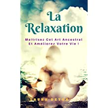 La relaxation: Maîtrisez Cet Art Ancestral Et Améliorez Votre Vie ! (French Edition)