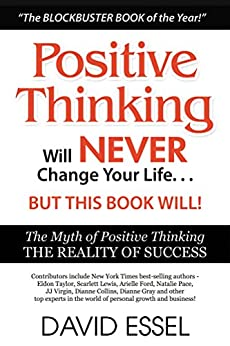 Positive Thinking Will Never Change Your Life But This Book Will: The Myth of Positive Thinking, The Reality of Success by [Essel, David]