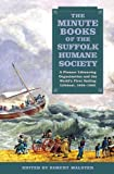 The Minute Books of the Suffolk Humane Society : A Pioneer Lifesaving Organisation and the World's First Sailing Lifeboat, 1806-1892, , 1843838052