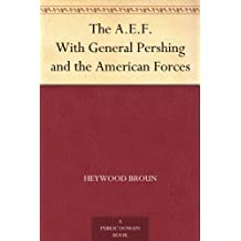 The A.E.F. With General Pershing and the American Forces