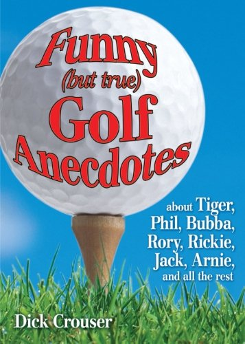 Download Funny (but true) Golf Anecdotes: about Tiger, Phil, Bubba, Rory, Rickie, Jack, Arnie, and all the rest. pdf epub