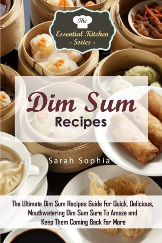 Dim Sum Recipes: The Ultimate Dim Sum Recipes Guide For Quick, Delicious, Mouthwatering Dim Sum Sure To Amaze and Keep Them Coming Back For More (The Essential Kitchen Series) (Volume 84) PDF Text fb2 ebook