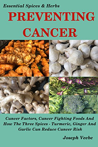 PREVENTING CANCER - The Cancer Cookbook: Cancer Factors, Cancer Fighting Foods And How The Spices Turmeric, Ginger And Garlic Can Reduce Cancer Risk. Natural ... (Essential Spices and Herbs Book 7)