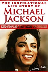 Michael Jackson - The Inspirational Life Story of Michael Jackson, King Of Pop And A True Legend That Lives On (Inspirational Life Stories By Gregory Watson Book 7)