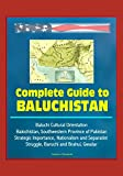 Complete Guide to Baluchistan - Baluchi Cultural Orientation, Balochistan, Southwestern Province of Pakistan, Strategic Importance, Nationalism and Separatist Struggle, Baruchi and Brahui, Gwadar
