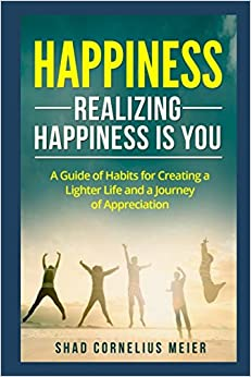 Happiness: Realizing Happiness is You: A Guide of Habits for Creating a Lighter Life and a Journey of Appreciation