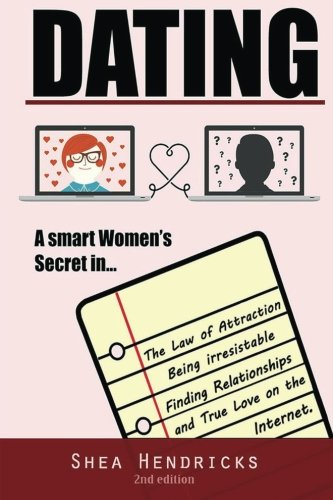 Dating: A Smart Women's Secret in the Law of Attraction, Being Irresistible, and Finding Relationships and True Love on the Internet (A Guide on ... Advice, and Attracting Alpha Male)