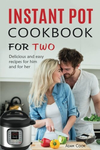 Instant Pot Cookbook For Two: Delicious and easy recipes for him and for her by Adam Cook