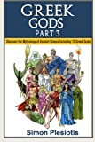Greek Gods: Part 3. Discover the Mythology of Ancient Greece including 12 Greek Gods (Ancient Greece, Gods, Ancient History, Greek Mythology, Titans, ... greek myths, mythology books) (Volume 4)