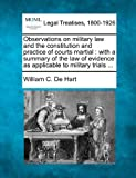 Observations on military law and the constitution and practice of courts martial : with a summary of the law of evidence as applicable to military Trials ..., William C. De Hart, 1240155948