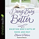 Doing Busy Better: Enjoying God's Gifts of Work and Rest Audiobook by Glynnis Whitwer Narrated by Nan McNamara