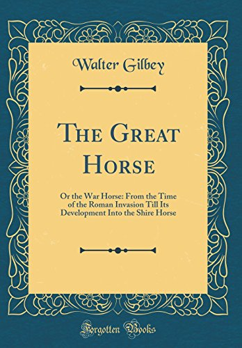 The Great Horse: Or the War Horse: From the Time of the Roman Invasion Till Its Development Into the Shire Horse (Classic Reprint)