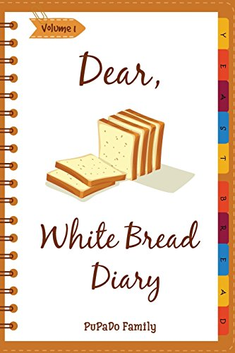 Dear, White Bread Diary: Make An Awesome Month With 31 Best White Bread Recipes! (Bread Machine Recipe Book, Bread Machine Cookbook, Best Italian Cookbook, Best Italian Recipes) (Volume 1) by PuPaDo Family