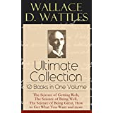 Wallace D. Wattles Ultimate Collection - 10 Books in One Volume: The Science of Getting Rich, The Science of Being Well, The Science of Being Great, How ... or Health Through New Thought and Fasting