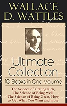Wallace D. Wattles Ultimate Collection - 10 Books in One Volume: The Science of Getting Rich, The Science of Being Well, The Science of Being Great, How ... or Health Through New Thought and Fasting by [Wattles, Wallace D.]